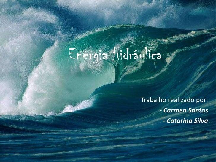 Energia Hidráulica<br />Trabalho realizado por:<br />- Carmen Santos <br />- Catarina Silva<br />