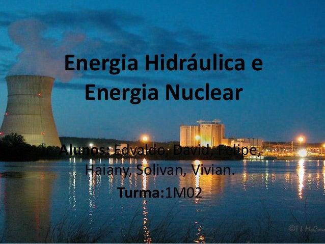 Energia Hidráulica e Energia Nuclear Alunos: Edvaldo, David, Felipe, Haiany, Solivan, Vivian. Turma:1M02
