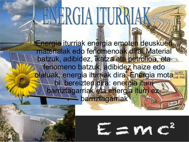 Energia iturriak energia emoten deuskuen materialak edo fenomenoak dira. Material batzuk, adibidez, ikatza eta petrolioa, ...