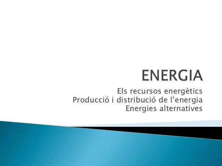 Els recursos energèticsProducció i distribució de l'energia               Energies alternatives
