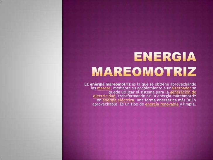 La energía mareomotriz es la que se obtiene aprovechando   las mareas, mediante su acoplamiento a unalternador se         ...