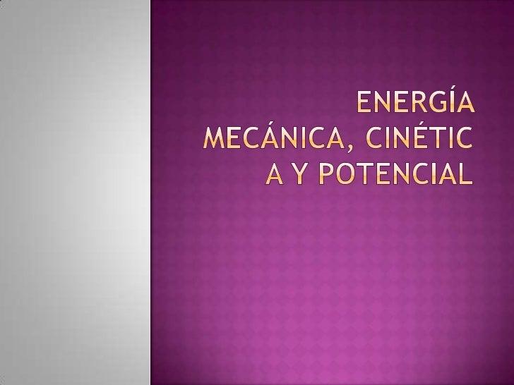  La energía mecánica es la fuerza que hace un  objeto al moverse y desplazarse de un lugar  a otro, esta se divide en dos...