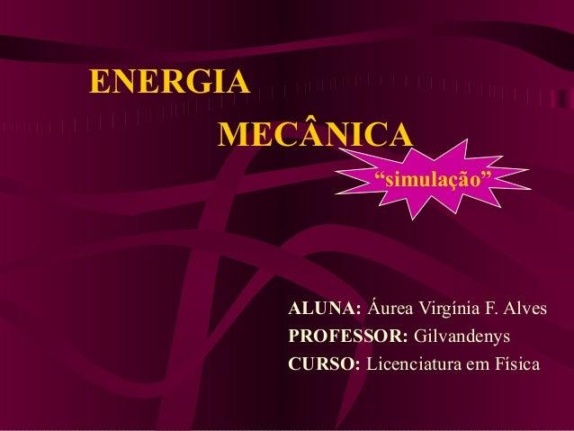 """ENERGIAALUNA: Áurea Virgínia F. AlvesPROFESSOR: GilvandenysCURSO: Licenciatura em FísicaMECÂNICA""""simulação"""""""