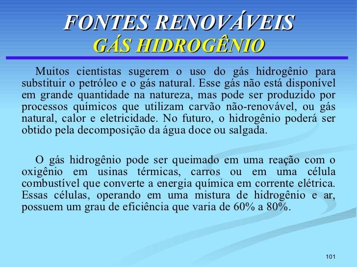 FONTES RENOVÁVEIS GÁS HIDROGÊNIO <ul><li>Muitos cientistas sugerem o uso do gás hidrogênio para substituir o petróleo e o ...