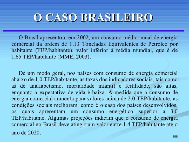 O CASO BRASILEIRO   <ul><li>O Brasil apresentou, em 2002, um consumo médio anual de energia comercial da ordem de 1,13 Ton...