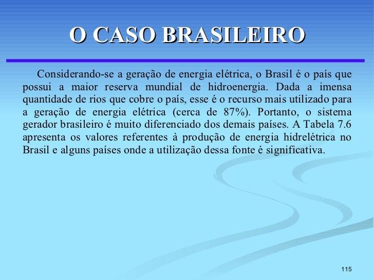 O CASO BRASILEIRO <ul><li>Considerando-se a geração de energia elétrica, o Brasil é o país que possui a maior reserva mund...