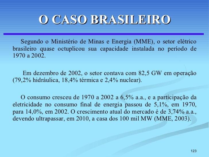 O CASO BRASILEIRO <ul><li>Segundo o Ministério de Minas e Energia (MME), o setor elétrico brasileiro quase octuplicou sua ...