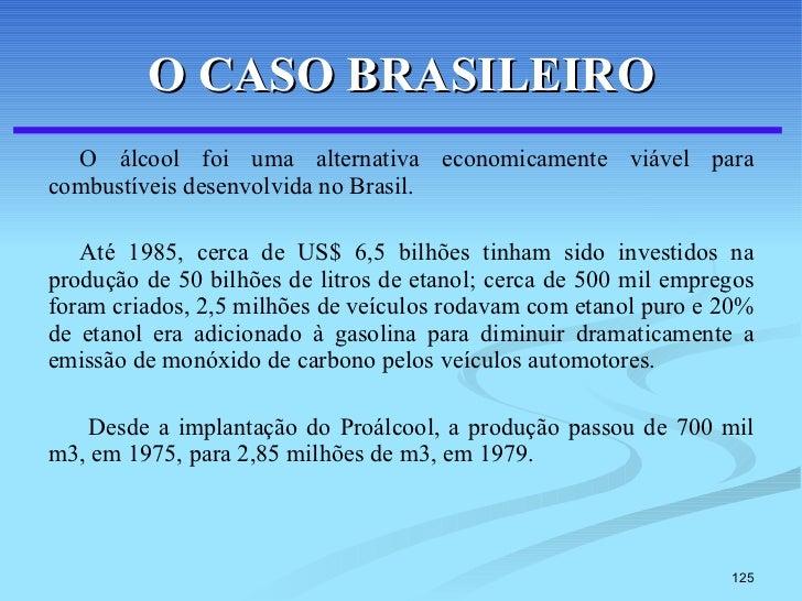 O CASO BRASILEIRO <ul><li>O álcool foi uma alternativa economicamente viável para combustíveis desenvolvida no Brasil.  </...