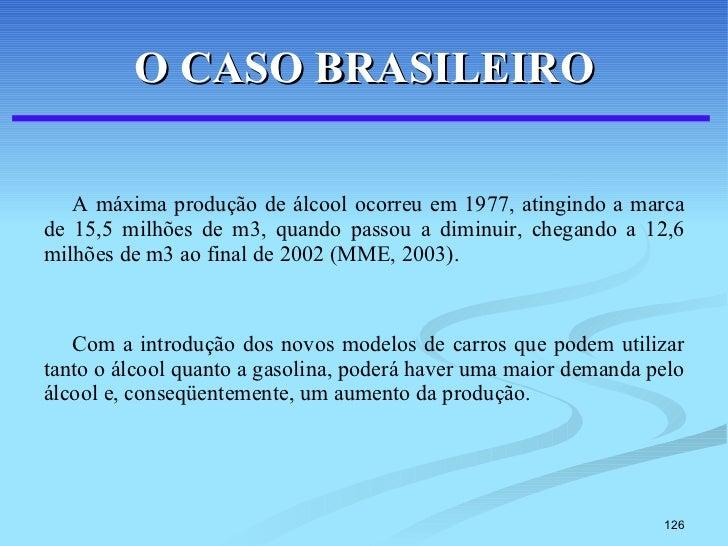 O CASO BRASILEIRO <ul><li>A máxima produção de álcool ocorreu em 1977, atingindo a marca de 15,5 milhões de m3, quando pas...
