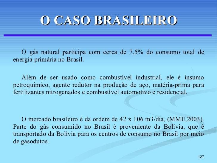 O CASO BRASILEIRO <ul><li>O gás natural participa com cerca de 7,5% do consumo total de energia primária no Brasil.  </li>...