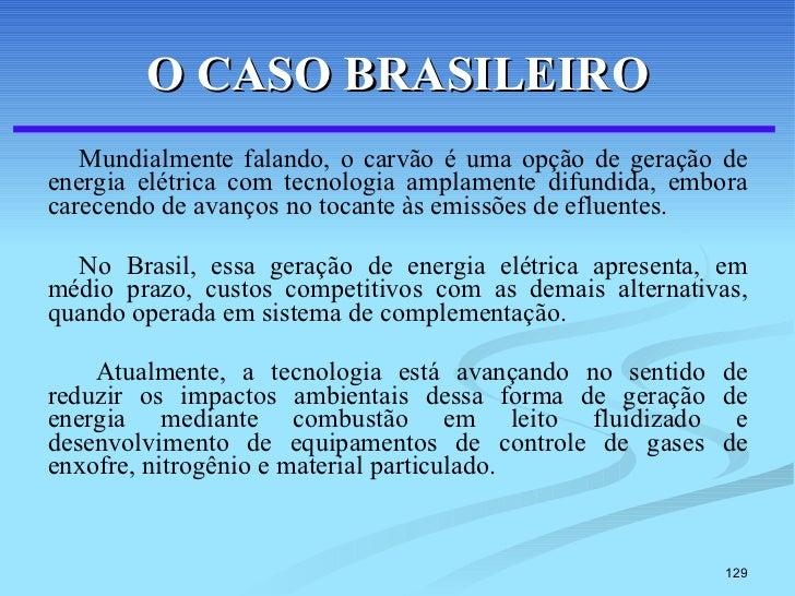 O CASO BRASILEIRO <ul><li>Mundialmente falando, o carvão é uma opção de geração de energia elétrica com tecnologia amplame...