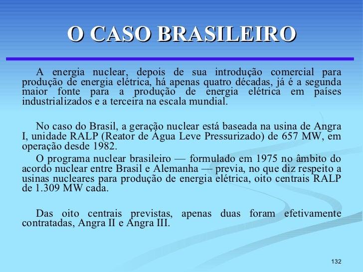 O CASO BRASILEIRO <ul><li>A energia nuclear, depois de sua introdução comercial para produção de energia elétrica, há apen...