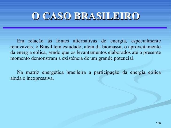 O CASO BRASILEIRO <ul><li>Em relação às fontes alternativas de energia, especialmente renováveis, o Brasil tem estudado, a...