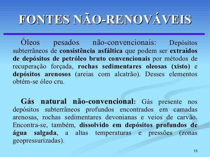 FONTES NÃO-RENOVÁVEIS <ul><li>Óleos pesados não-convencionais:  Depósitos subterrâneos de  consistência asfáltica  que pod...