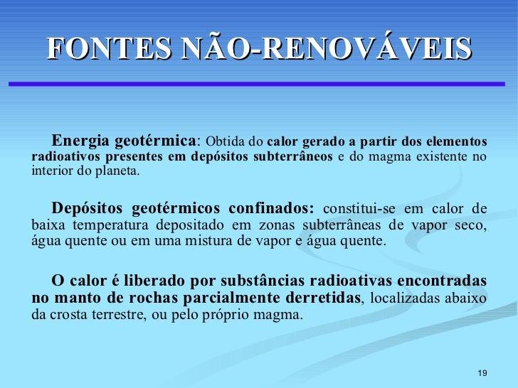 FONTES NÃO-RENOVÁVEIS <ul><li>Energia geotérmica :  Obtida do  calor gerado a partir dos elementos radioativos presentes e...
