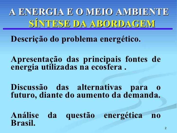 Descrição do problema energético. Apresentação das principais fontes de energia utilizadas na ecosfera . Discussão das alt...