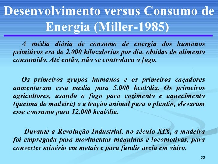 Desenvolvimento versus Consumo de Energia (Miller-1985)   <ul><li>A média diária de consumo de energia dos humanos primiti...