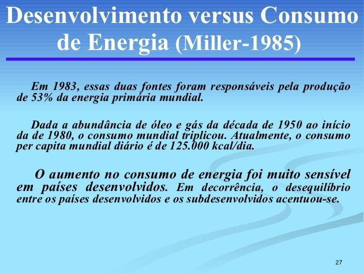 Desenvolvimento versus Consumo de Energia   (Miller-1985)   <ul><li>Em 1983, essas duas fontes foram responsáveis pela pro...