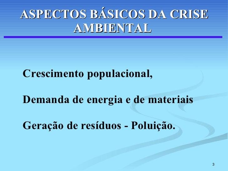 ASPECTOS BÁSICOS DA CRISE AMBIENTAL   <ul><li>Crescimento populacional,  </li></ul><ul><li>Demanda de energia e de materia...