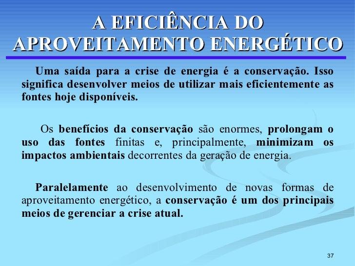 A EFICIÊNCIA DO APROVEITAMENTO ENERGÉTICO <ul><li>Uma saída para a crise de energia é a conservação. Isso significa desenv...