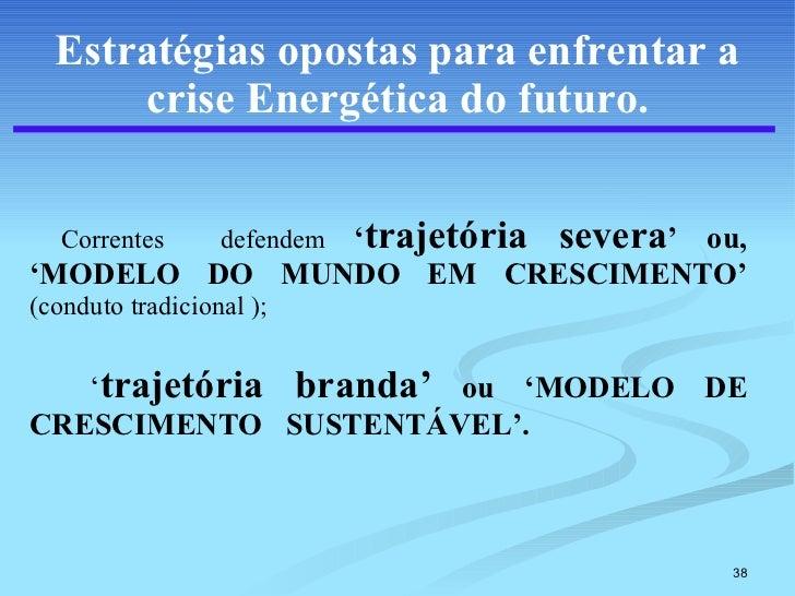 Estratégias opostas para enfrentar a crise Energética do futuro. <ul><li>Correntes  defendem  ' trajetória severa ' ou, 'M...
