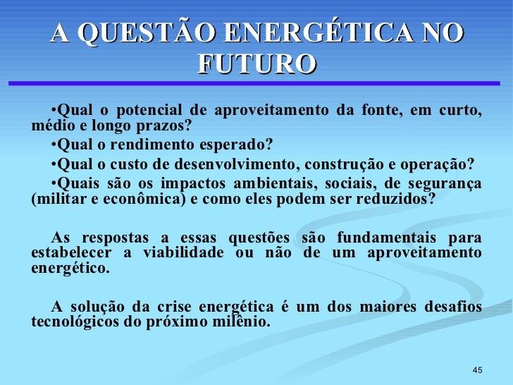 A QUESTÃO ENERGÉTICA NO FUTURO <ul><li>Qual o potencial de aproveitamento da fonte, em curto, médio e longo prazos? </li><...