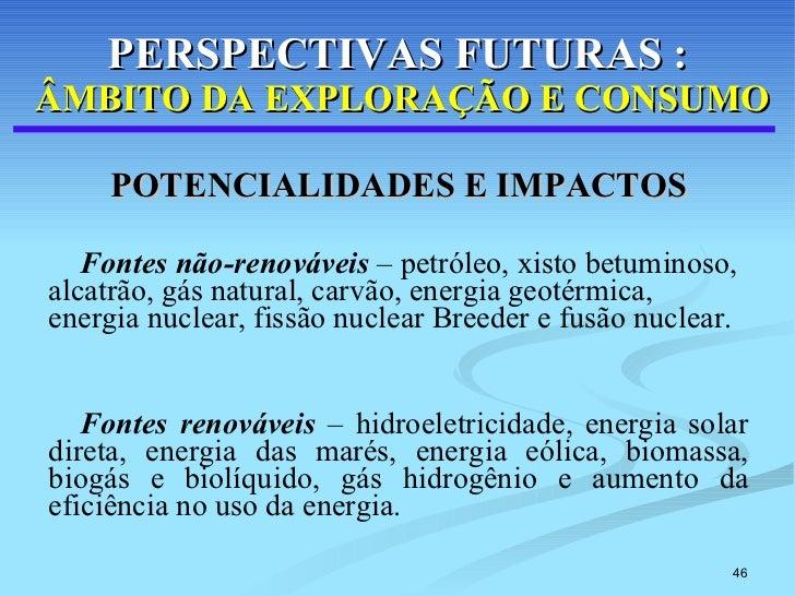 PERSPECTIVAS FUTURAS :   ÂMBITO DA EXPLORAÇÃO E CONSUMO <ul><li>POTENCIALIDADES E IMPACTOS </li></ul><ul><li>Fontes não-re...