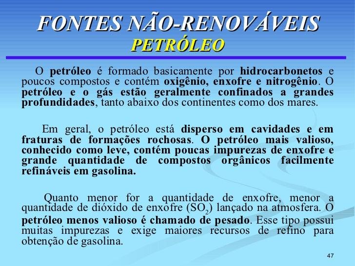 FONTES NÃO-RENOVÁVEIS PETRÓLEO <ul><li>O  petróleo  é formado basicamente por  hidrocarbonetos  e poucos compostos e conté...