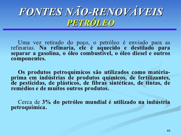 FONTES NÃO-RENOVÁVEIS PETRÓLEO <ul><li>Uma vez retirado do poço, o petróleo é enviado para as refinarias.  Na refinaria, e...