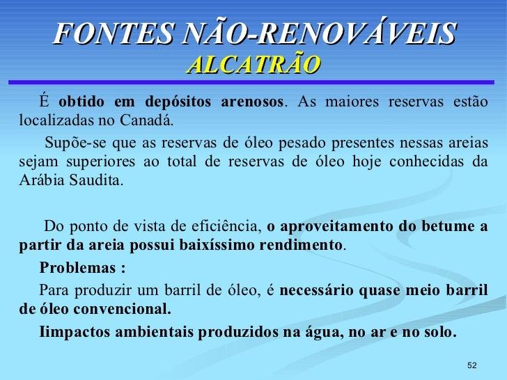 FONTES NÃO-RENOVÁVEIS ALCATRÃO <ul><li>É  obtido em depósitos arenosos . As maiores reservas estão localizadas no Canadá. ...
