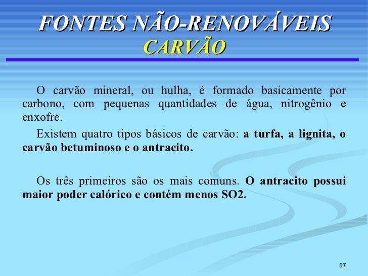 FONTES NÃO-RENOVÁVEIS CARVÃO <ul><li>O carvão mineral, ou hulha, é formado basicamente por carbono, com pequenas quantidad...