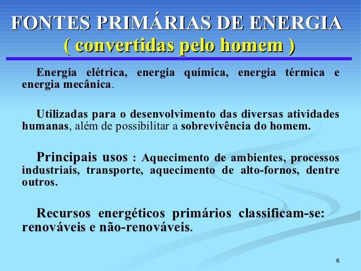 FONTES PRIMÁRIAS DE ENERGIA   (   convertidas pelo homem ) <ul><li>Energia elétrica, energia química, energia térmica e en...
