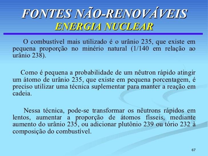 FONTES NÃO-RENOVÁVEIS ENERGIA NUCLEAR <ul><li>O combustível mais utilizado é o urânio 235, que existe em pequena proporção...