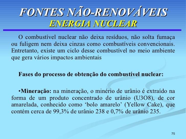 FONTES NÃO-RENOVÁVEIS ENERGIA NUCLEAR <ul><li>O combustível nuclear não deixa resíduos, não solta fumaça ou fuligem nem de...