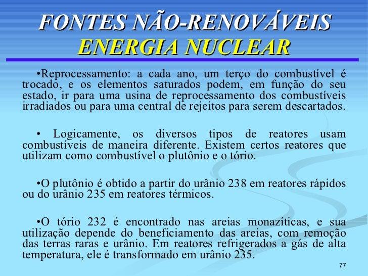 FONTES NÃO-RENOVÁVEIS ENERGIA NUCLEAR <ul><li>Reprocessamento: a cada ano, um terço do combustível é trocado, e os element...