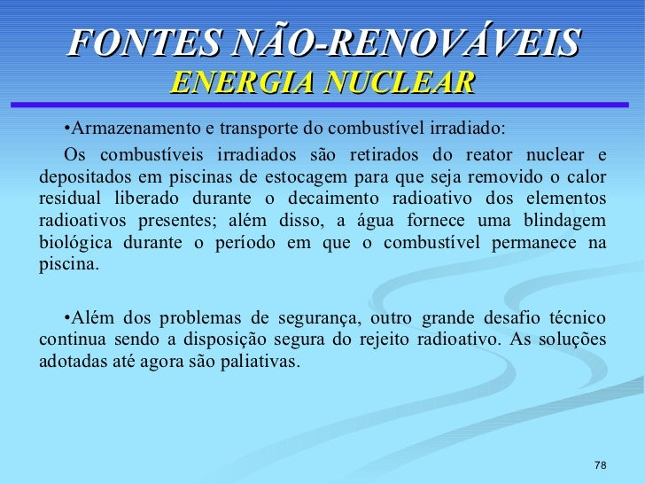 FONTES NÃO-RENOVÁVEIS ENERGIA NUCLEAR <ul><li>Armazenamento e transporte do combustível irradiado: </li></ul><ul><li>Os co...