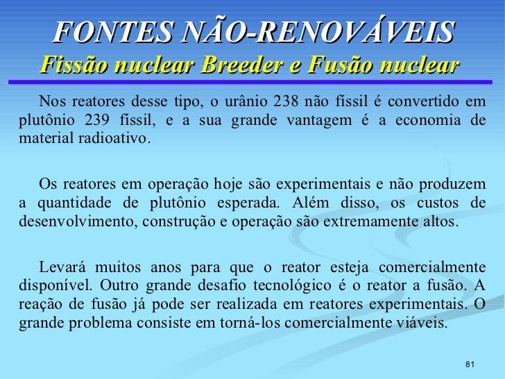 FONTES NÃO-RENOVÁVEIS Fissão nuclear Breeder e Fusão nuclear   <ul><li>Nos reatores desse tipo, o urânio 238 não físsil é ...