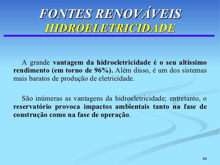 FONTES RENOVÁVEIS HIDROELETRICIDADE <ul><li>A grande  vantagem da hidroeletricidade é o seu altíssimo rendimento (em torno...