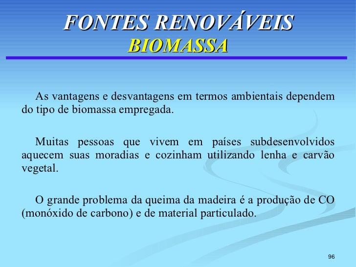 FONTES RENOVÁVEIS BIOMASSA <ul><li>As vantagens e desvantagens em termos ambientais dependem do tipo de biomassa empregada...