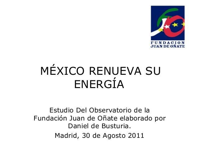 MÉXICO RENUEVA SUENERGÍAEstudio Del Observatorio de laFundación Juan de Oñate elaborado porDaniel de Busturia.Madrid, 30 d...