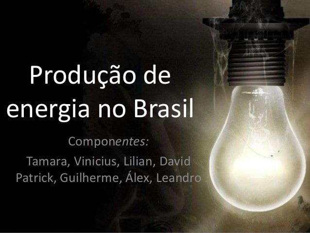 Produção deenergia no Brasil          Componentes:  Tamara, Vinicius, Lilian, DavidPatrick, Guilherme, Álex, Leandro