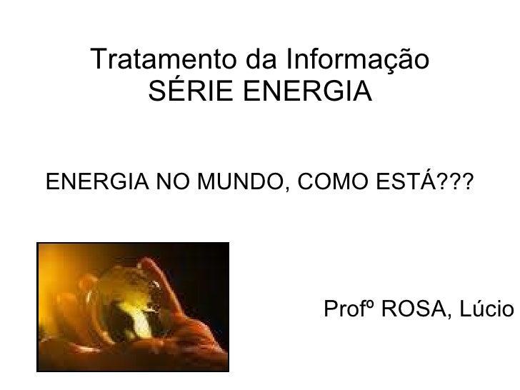 Tratamento da Informação SÉRIE ENERGIA ENERGIA NO MUNDO, COMO ESTÁ??? Profº ROSA, Lúcio