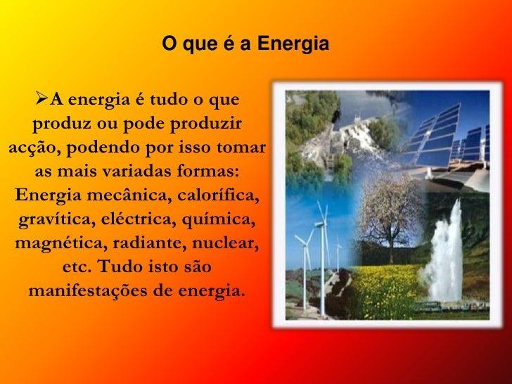 O que é a Energia<br /><ul><li>A energia é tudo o que produz ou pode produzir acção, podendo por isso tomar as mais variad...