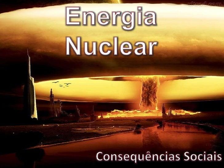 Energia Nuclear<br />Consequências Sociais<br />
