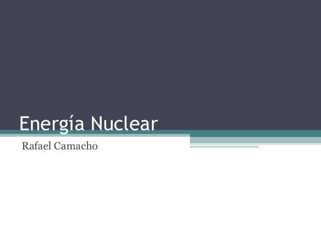 Energía Nuclear Rafael Camacho