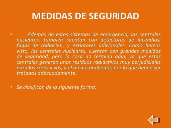 MEDIDAS DE SEGURIDAD <ul><li>Además de estos sistemas de emergencia, las centrales nucleares, también cuentan con detector...
