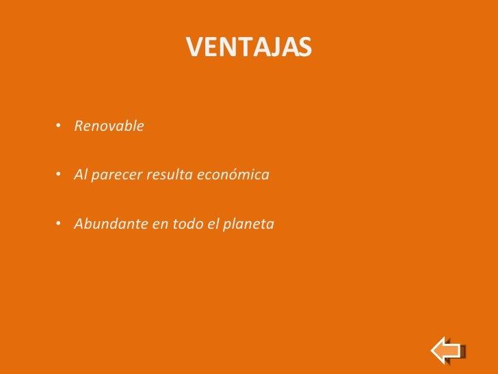 VENTAJAS <ul><li>Renovable </li></ul><ul><li>Al parecer resulta económica </li></ul><ul><li>Abundante en todo el planeta <...