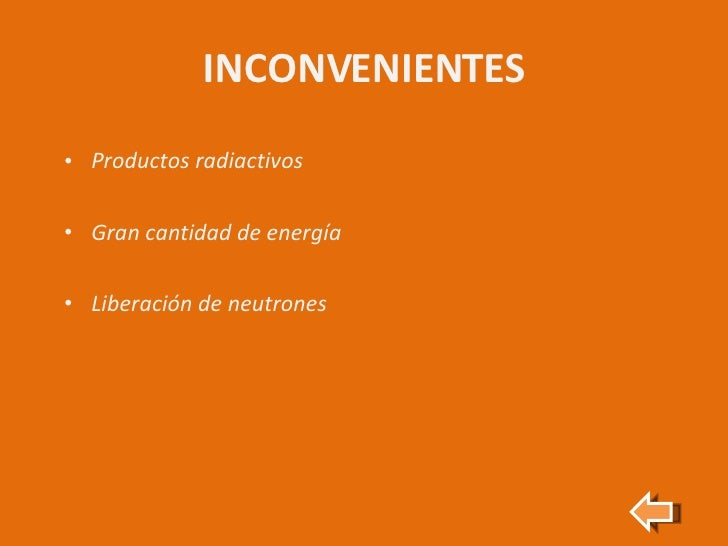 INCONVENIENTES <ul><li>Productos radiactivos </li></ul><ul><li>Gran cantidad de energía </li></ul><ul><li>Liberación de ne...