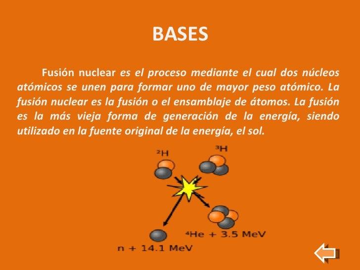 BASES <ul><li>Fusión nuclear  es el proceso mediante el cual dos núcleos atómicos se unen para formar uno de mayor peso at...