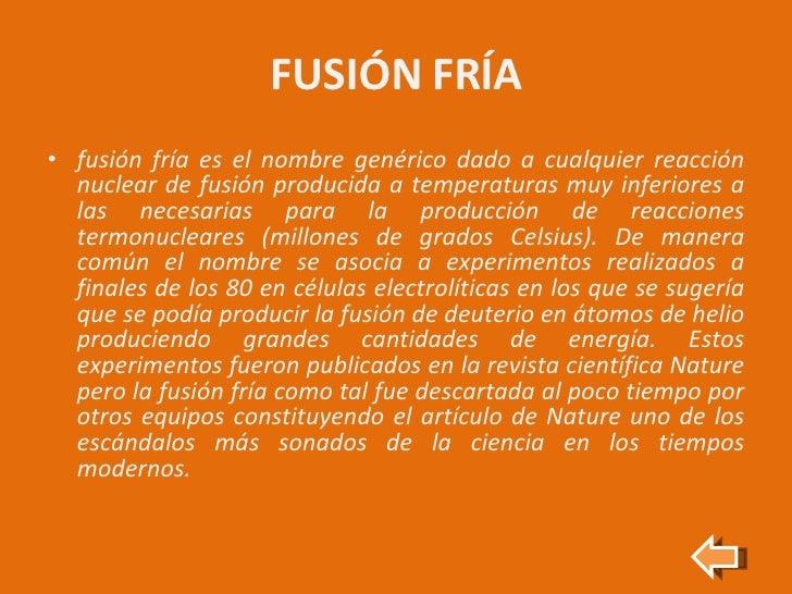 FUSIÓN FRÍA <ul><li>fusión fría es el nombre genérico dado a cualquier reacción nuclear de fusión producida a temperaturas...